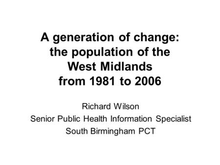 A generation of change: the population of the West Midlands from 1981 to 2006 Richard Wilson Senior Public Health Information Specialist South Birmingham.