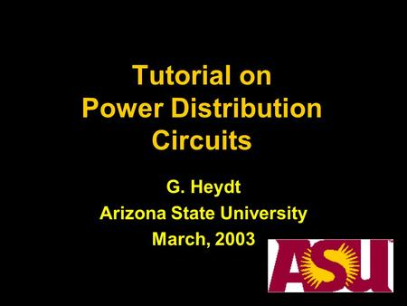 Tutorial on Power Distribution Circuits G. Heydt Arizona State University March, 2003.