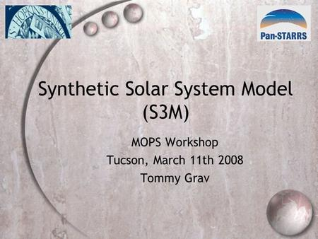 Synthetic Solar System Model (S3M) MOPS Workshop Tucson, March 11th 2008 Tommy Grav.