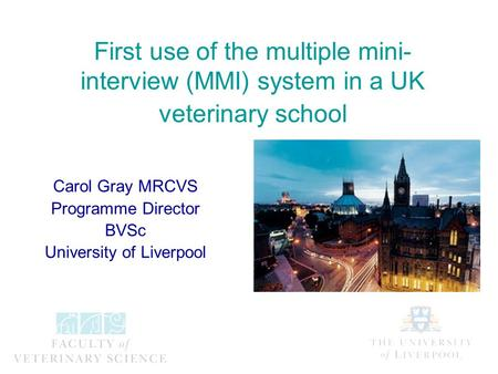 First use of the multiple mini- interview (MMI) system in a UK veterinary school Carol Gray MRCVS Programme Director BVSc University of Liverpool.