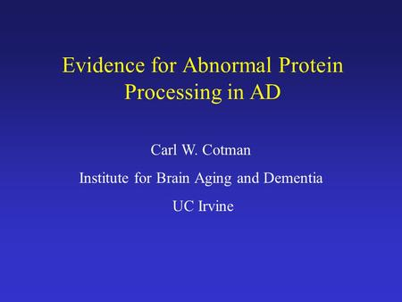 Evidence for Abnormal Protein Processing in AD Carl W. Cotman Institute for Brain Aging and Dementia UC Irvine.