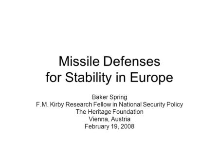 Missile Defenses for Stability in Europe Baker Spring F.M. Kirby Research Fellow in National Security Policy The Heritage Foundation Vienna, Austria February.