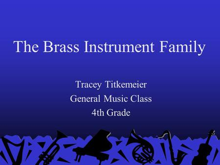 The Brass Instrument Family Tracey Titkemeier General Music Class 4th Grade.