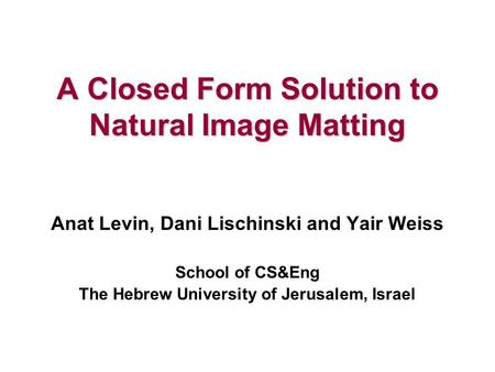 A Closed Form Solution to Natural Image Matting Anat Levin, Dani Lischinski and Yair Weiss School of CS&Eng The Hebrew University of Jerusalem, Israel.