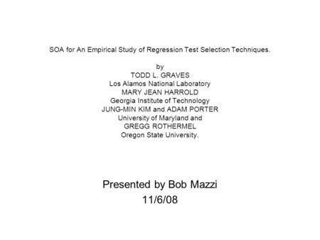 SOA for An Empirical Study of Regression Test Selection Techniques. by TODD L. GRAVES Los Alamos National Laboratory MARY JEAN HARROLD Georgia Institute.