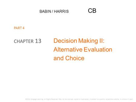 BABIN / HARRIS CB Decision Making II: Alternative Evaluation and Choice CHAPTER 13 ©2012 Cengage Learning. All Rights Reserved. May not be scanned, copied.