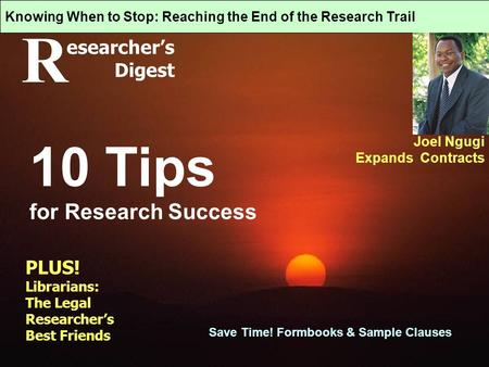 R esearcher's Digest Knowing When to Stop: Reaching the End of the Research Trail Joel Ngugi Expands Contracts 10 Tips for Research Success Save Time!