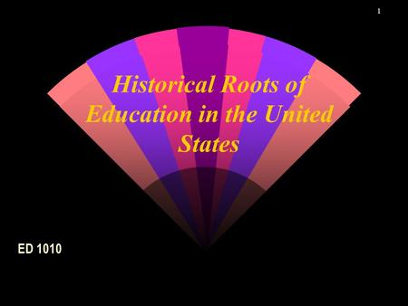 1 Historical Roots of Education in the United States ED 1010.