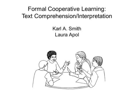 Formal Cooperative Learning: Text Comprehension/Interpretation Karl A. Smith Laura Apol.
