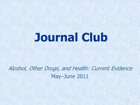 1 Journal Club Alcohol, Other Drugs, and Health: Current Evidence May–June 2011.
