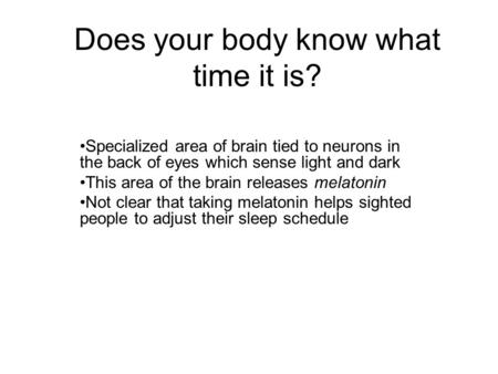 Does your body know what time it is? Specialized area of brain tied to neurons in the back of eyes which sense light and dark This area of the brain releases.