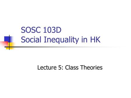 SOSC 103D Social Inequality in HK Lecture 5: Class Theories.