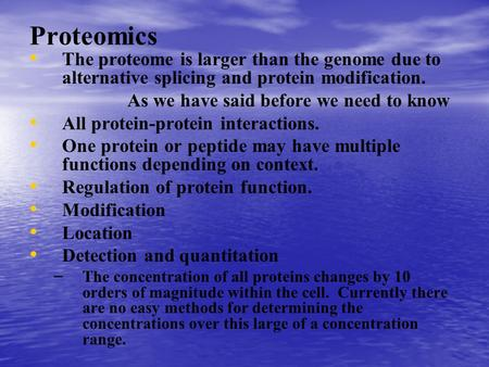 Proteomics The proteome is larger than the genome due to alternative splicing and protein modification. As we have said before we need to know All protein-protein.