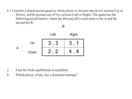 6.1 Consider a simultaneous game in which player A chooses one of two actions (Up or Down), and B chooses one of two actions (Left or Right). The game.