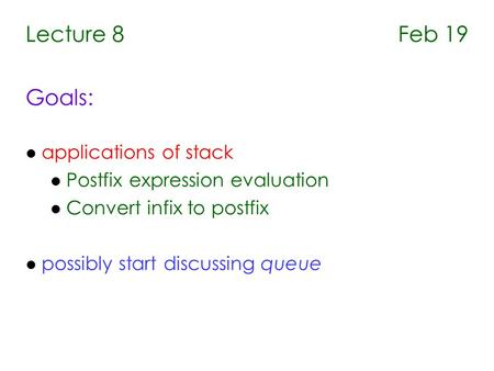 Lecture 8 Feb 19 Goals: l applications of stack l Postfix expression evaluation l Convert infix to postfix l possibly start discussing queue.