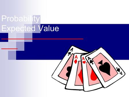 Probability And Expected Value —————————— —— Probability –———————— Probability is the measure of how likely to occur an event is. To calculate the probability,