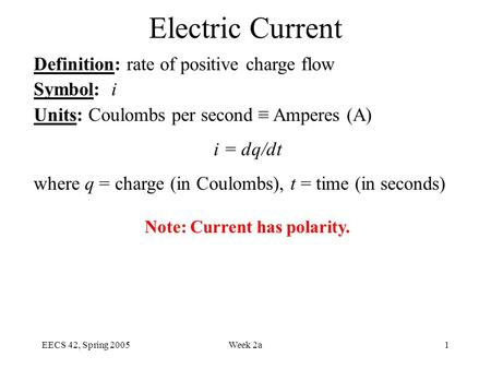 EECS 42, Spring 2005Week 2a1 Electric Current Definition: rate of positive charge flow Symbol: i Units: Coulombs per second ≡ Amperes (A) i = dq/dt where.