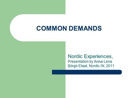 COMMON DEMANDS Nordic Experiences, Presentation by Anna-Lena Börgö Etaat, Nordic IN, 2011.