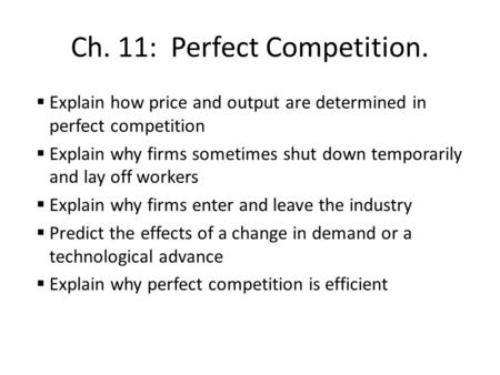 Ch. 11: Perfect Competition.  Explain how price and output are determined in perfect competition  Explain why firms sometimes shut down temporarily and.