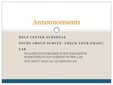 HELP CENTER SCHEDULE STUDY GROUP SURVEY- CHECK YOUR EMAIL! LAB POTASSIUM HYDROXIDE SUB'D FOR SODIUM HYDROXIDE IN OLD VERSION OF PRE-LAB YOU DON'T NEED.