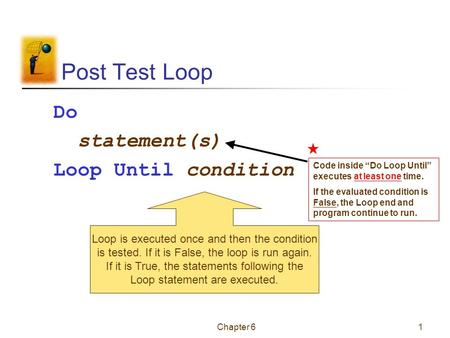 Chapter 61 Post Test Loop Do statement(s) Loop Until condition Loop is executed once and then the condition is tested. If it is False, the loop is run.