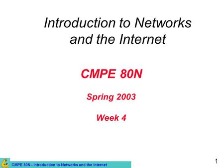 CMPE 80N - Introduction to Networks and the Internet 1 CMPE 80N Spring 2003 Week 4 Introduction to Networks and the Internet.