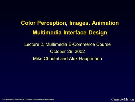 Color Perception, <strong>Images</strong>, Animation Multimedia Interface Design Lecture 2, Multimedia E-Commerce Course October 29, 2002 Mike Christel and Alex Hauptmann.