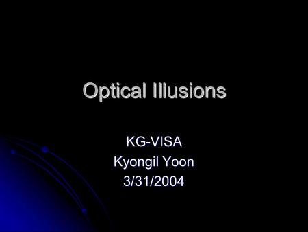 Optical Illusions KG-VISA Kyongil Yoon 3/31/2004.