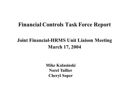 Financial Controls Task Force Report Joint Financial-HRMS Unit Liaison Meeting March 17, 2004 Mike Kalasinski Norel Tullier Cheryl Soper.