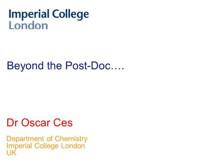 Beyond the Post-Doc…. Dr Oscar Ces Department of Chemistry Imperial College London UK.