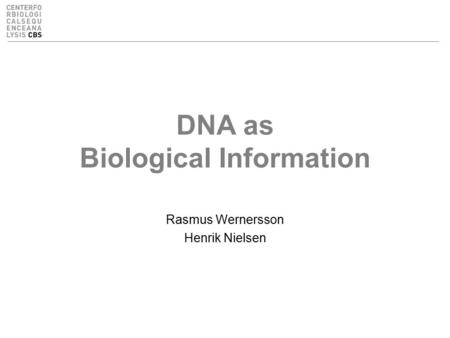 DNA as Biological Information Rasmus Wernersson Henrik Nielsen.