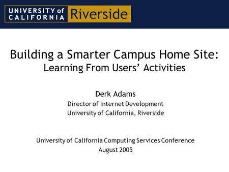 Building a Smarter Campus Home Site: Learning From Users' Activities Derk Adams Director of Internet Development University of California, Riverside University.