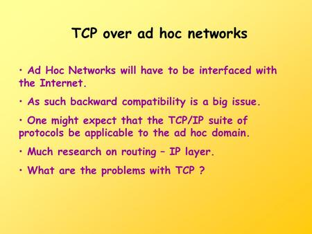 TCP over ad hoc networks Ad Hoc Networks will have to be interfaced with the Internet. As such backward compatibility is a big issue. One might expect.