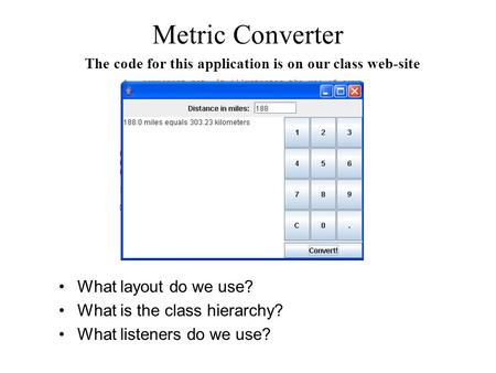 Metric Converter What layout do we use? What is the class hierarchy? What listeners do we use? The code for this application is on our class web-site.