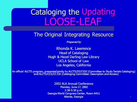 1 Cataloging the Updating LOOSE-LEAF The Original Integrating Resource Prepared by Rhonda K. Lawrence Head of Cataloging Hugh & Hazel Darling Law Library.