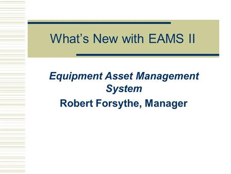 What's New with EAMS II Equipment Asset Management System Robert Forsythe, Manager.
