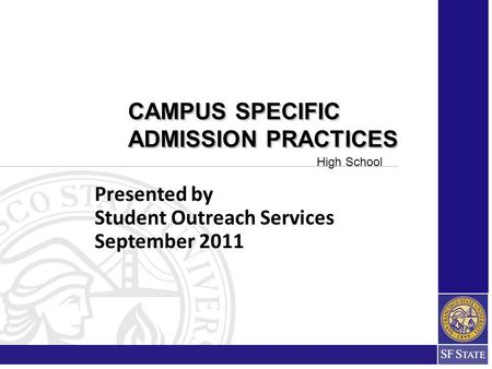 Presented by Student Outreach Services September 2011 CAMPUS SPECIFIC ADMISSION PRACTICES CAMPUS SPECIFIC ADMISSION PRACTICES High School.
