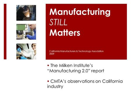 "Manufacturing STILL Matters  The Milken Institute's ""Manufacturing 2.0"" report  CMTA's observations on California industry California Manufacturers &"