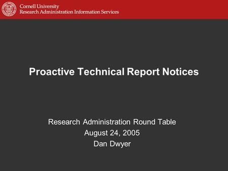 Proactive Technical Report Notices Research Administration Round Table August 24, 2005 Dan Dwyer.