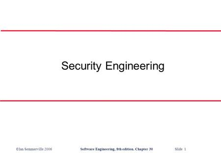 ©Ian Sommerville 2006Software Engineering, 8th edition. Chapter 30 Slide 1 Security Engineering.