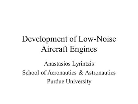 Development of Low-Noise Aircraft Engines Anastasios Lyrintzis School of Aeronautics & Astronautics Purdue University.