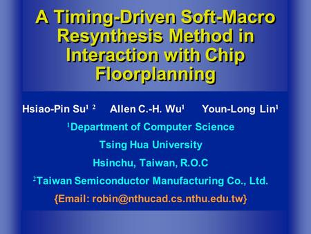 A Timing-Driven Soft-Macro Resynthesis Method in Interaction with Chip Floorplanning Hsiao-Pin Su 1 2 Allen C.-H. Wu 1 Youn-Long Lin 1 1 Department of.