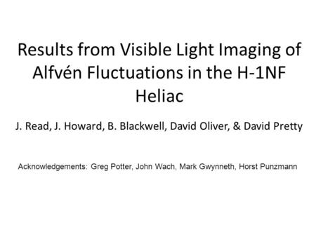Results from Visible Light Imaging of Alfvén Fluctuations in the H-1NF Heliac J. Read, J. Howard, B. Blackwell, David Oliver, & David Pretty Acknowledgements:
