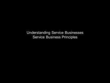 Understanding Service Businesses Service Business Principles.