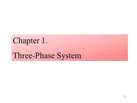 1 Chapter 1. Three-Phase System. 1.1: Review of Single-Phase System The Sinusoidal voltage v 1 (t) = V m sin  t i v1v1 Load AC generator v2v2 2.