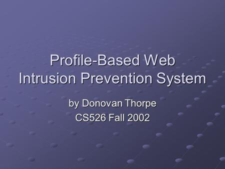 Profile-Based Web Intrusion Prevention System by Donovan Thorpe CS526 Fall 2002.