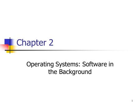 1 Chapter 2 Operating Systems: Software in the Background.