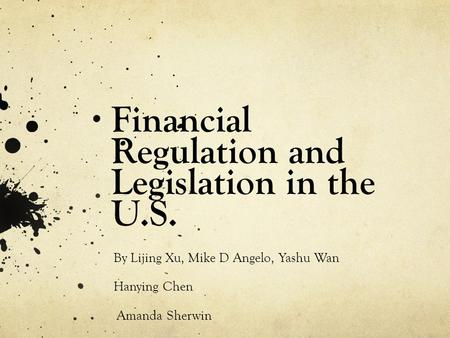 Financial Regulation and Legislation in the U.S. By Lijing Xu, Mike D Angelo, Yashu Wan Hanying Chen Amanda Sherwin.