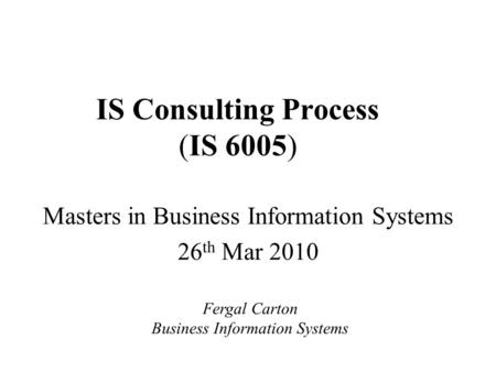 IS Consulting Process (IS 6005) Masters in Business Information Systems 26 th Mar 2010 Fergal Carton Business Information Systems.
