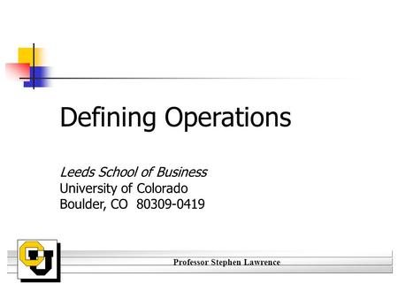 Professor Stephen Lawrence Defining Operations Leeds School of Business University of Colorado Boulder, CO 80309-0419.